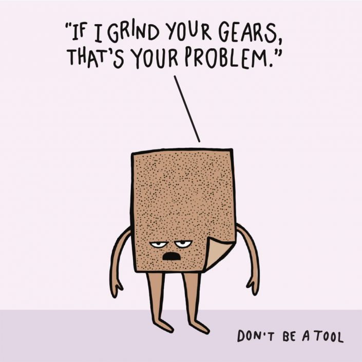 If I grind your gears, that's your problem. Don't be a tool.